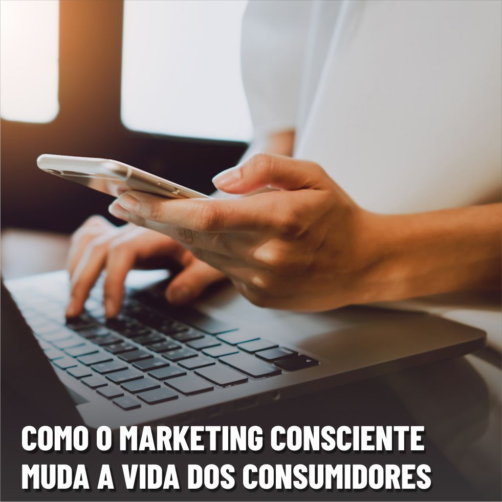 Como o marketing consciente muda a vida dos consumidores